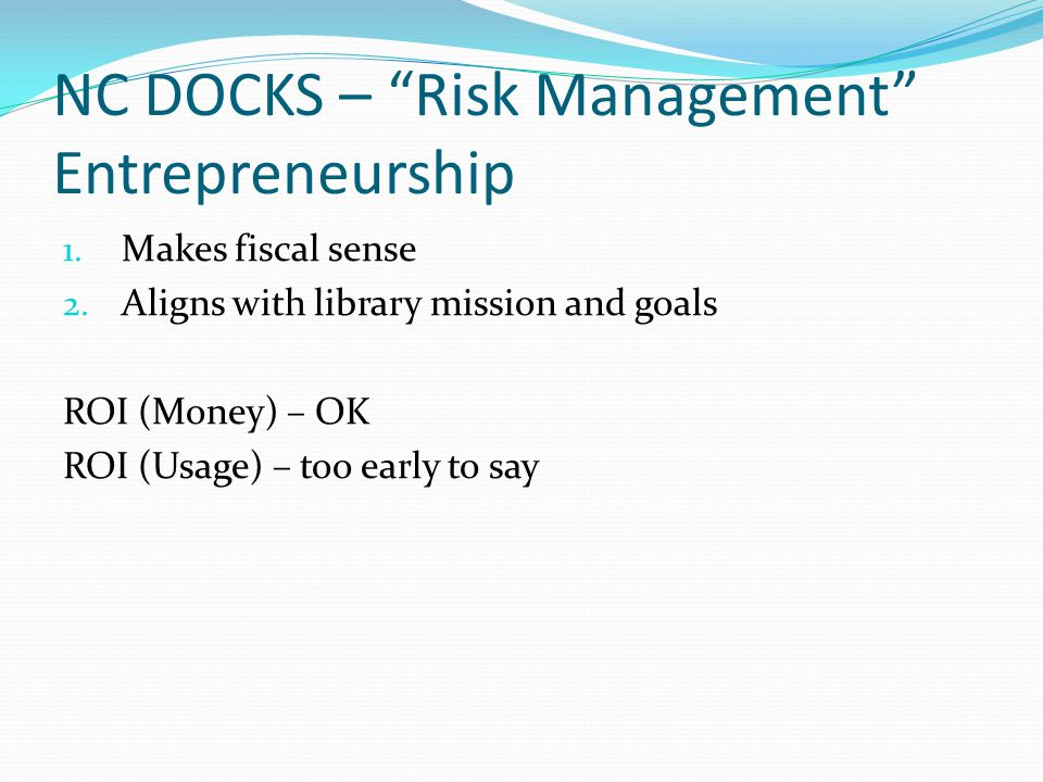 """NC DOCKS – """"Risk Management"""" Entrepreneurship 1. Makes fiscal sense 2. Aligns with library mission and goals ROI (Money) – OK ROI (Usage) – too early"""