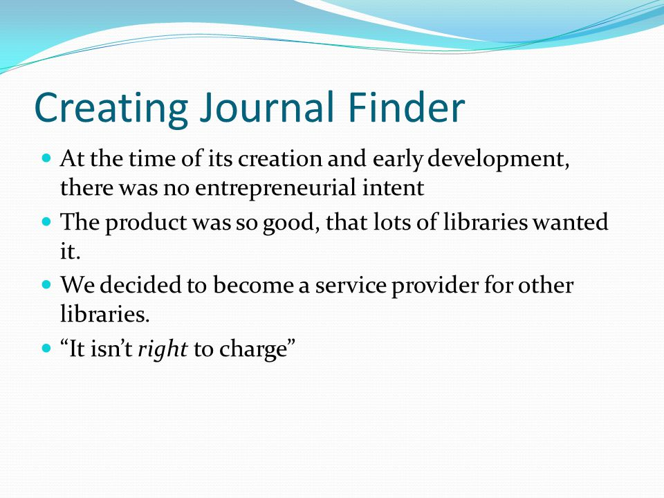 Creating Journal Finder At the time of its creation and early development, there was no entrepreneurial intent The product was so good, that lots of l