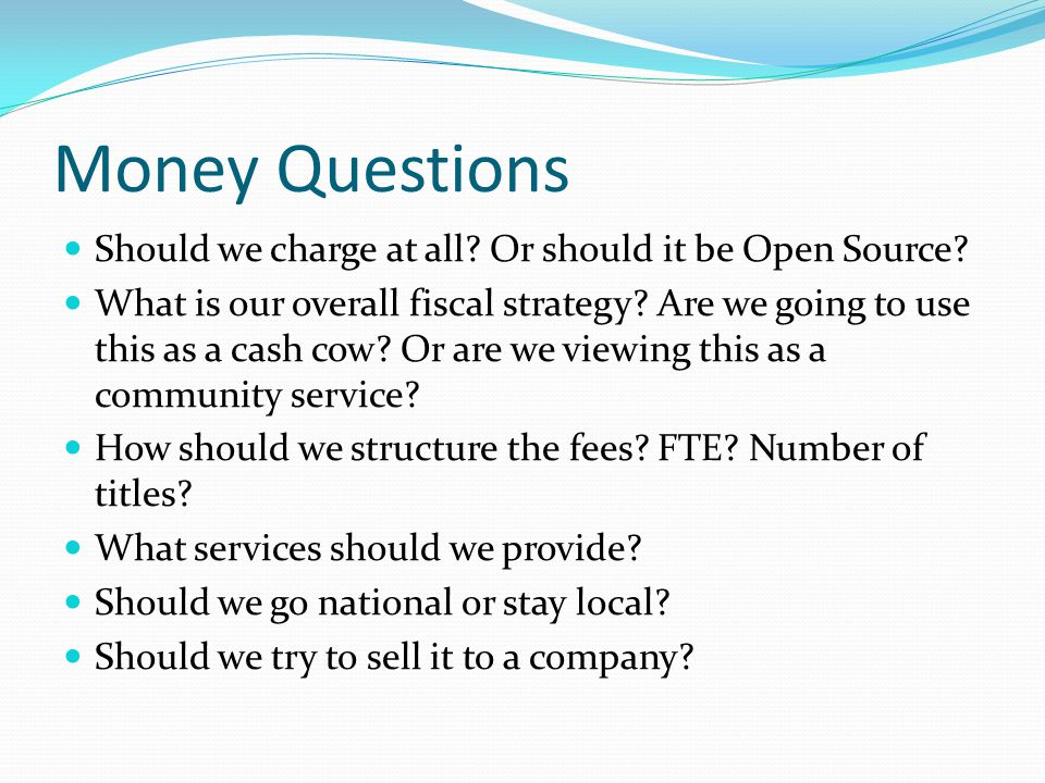 Money Questions Should we charge at all? Or should it be Open Source? What is our overall fiscal strategy? Are we going to use this as a cash cow? Or