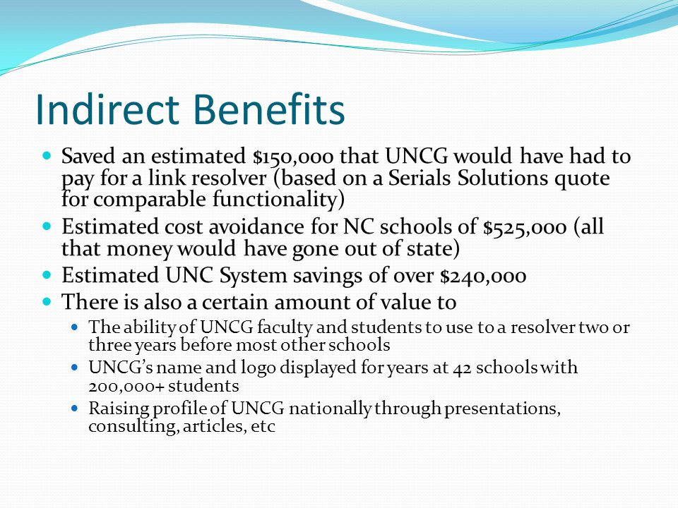 Indirect Benefits Saved an estimated $150,000 that UNCG would have had to pay for a link resolver (based on a Serials Solutions quote for comparable f