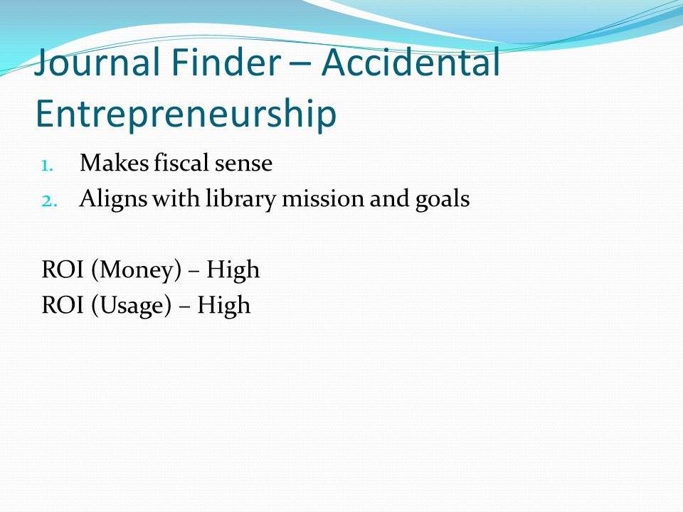 Journal Finder – Accidental Entrepreneurship 1. Makes fiscal sense 2. Aligns with library mission and goals ROI (Money) – High ROI (Usage) – High