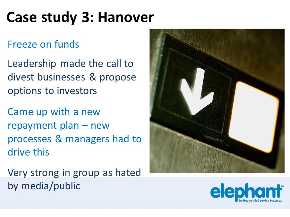 Case study 3: Hanover Freeze on funds Leadership made the call to divest businesses & propose options to investors Came up with a new repayment plan – new processes & managers had to drive this Very strong in group as hated by media/public