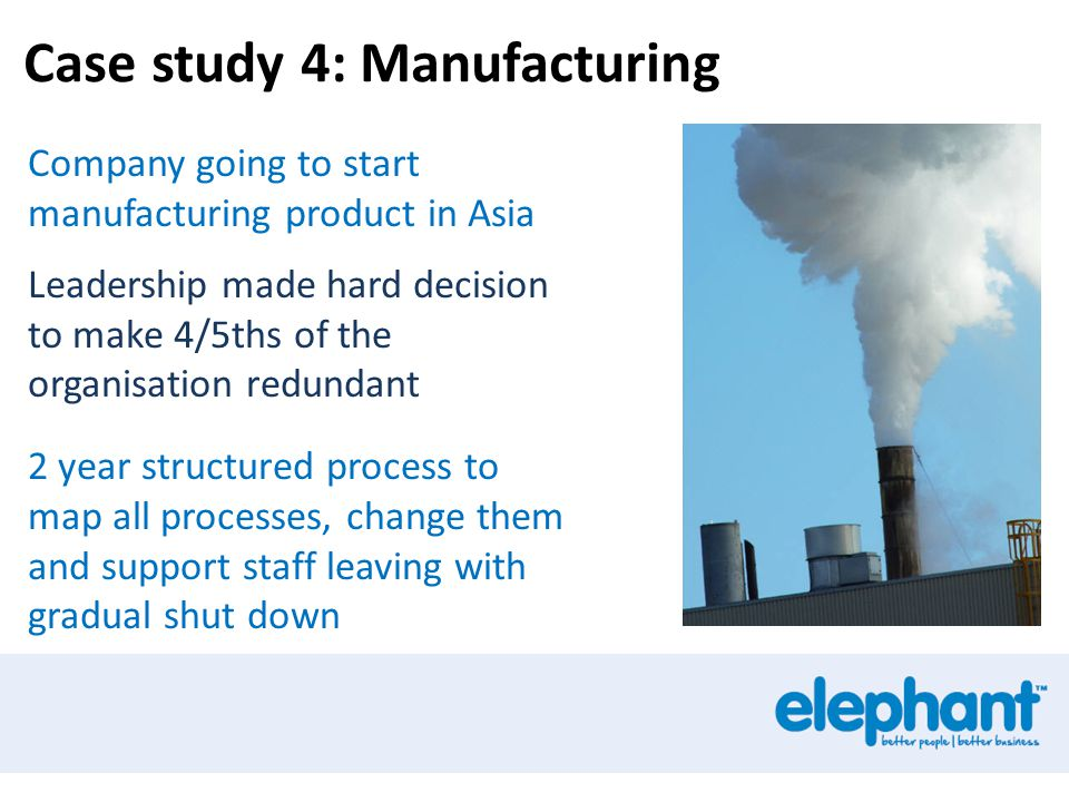 Case study 4: Manufacturing Company going to start manufacturing product in Asia Leadership made hard decision to make 4/5ths of the organisation redundant 2 year structured process to map all processes, change them and support staff leaving with gradual shut down