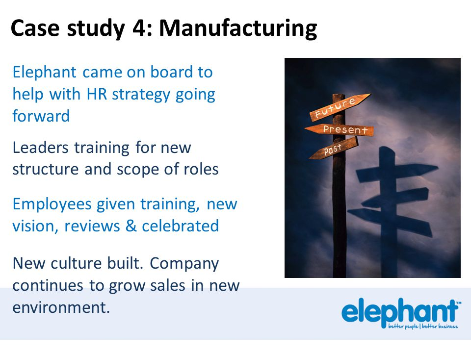 Case study 4: Manufacturing Elephant came on board to help with HR strategy going forward Leaders training for new structure and scope of roles Employees given training, new vision, reviews & celebrated New culture built.