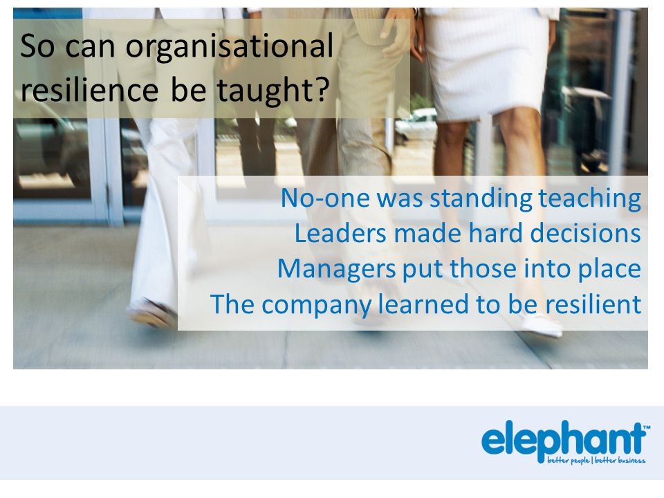 So can organisational resilience be taught? No-one was standing teaching Leaders made hard decisions Managers put those into place The company learned
