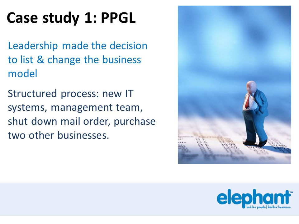 Case study 1: PPGL Leadership made the decision to list & change the business model Structured process: new IT systems, management team, shut down mai