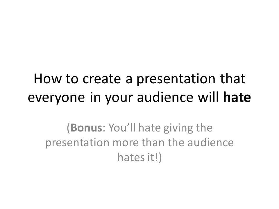 How to create a presentation that everyone in your audience will hate (Bonus: You'll hate giving the presentation more than the audience hates it!)