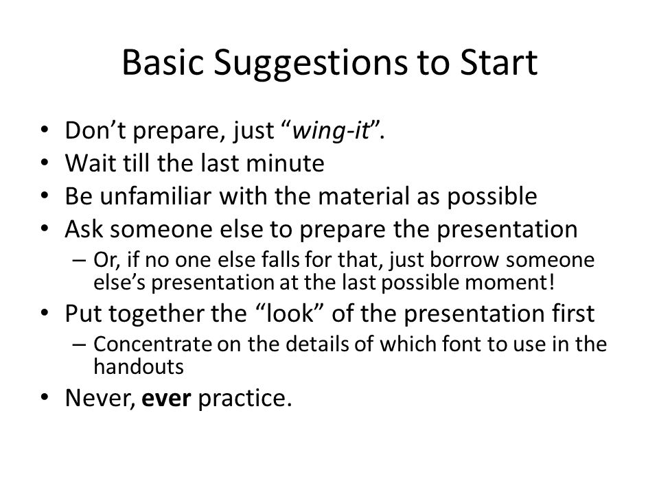 Basic Suggestions to Start Don't prepare, just wing-it .