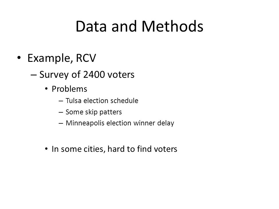 Data and Methods Example, RCV – Survey of 2400 voters Problems – Tulsa election schedule – Some skip patters – Minneapolis election winner delay In so
