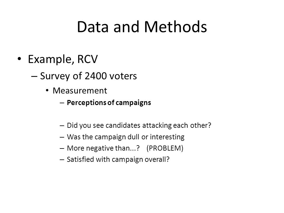 Data and Methods Example, RCV – Survey of 2400 voters Measurement – Perceptions of campaigns – Did you see candidates attacking each other? – Was the