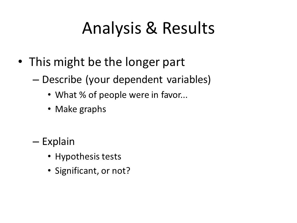 Analysis & Results This might be the longer part – Describe (your dependent variables) What % of people were in favor... Make graphs – Explain Hypothe