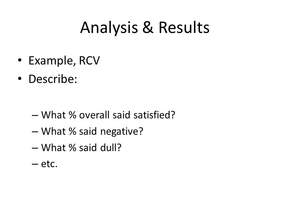 Analysis & Results Example, RCV Describe: – What % overall said satisfied? – What % said negative? – What % said dull? – etc.