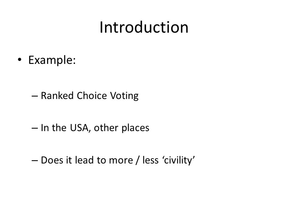 Introduction Example: – Ranked Choice Voting – In the USA, other places – Does it lead to more / less 'civility'