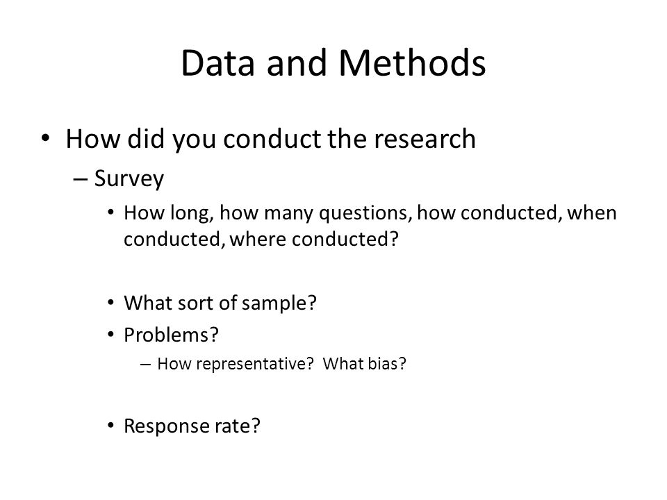 Data and Methods How did you conduct the research – Survey How long, how many questions, how conducted, when conducted, where conducted? What sort of