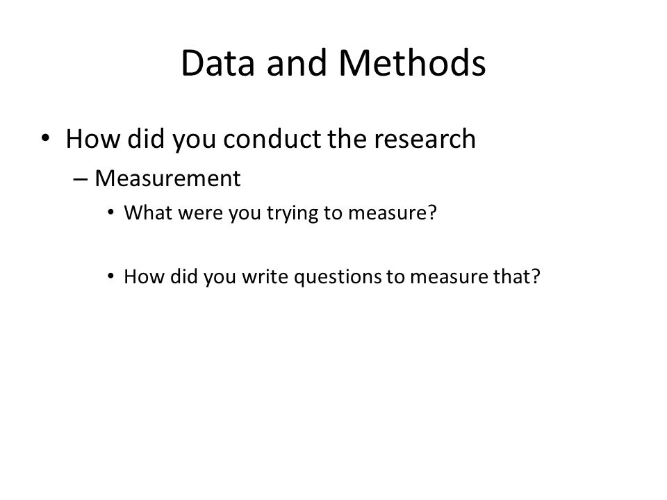 Data and Methods How did you conduct the research – Measurement What were you trying to measure? How did you write questions to measure that?
