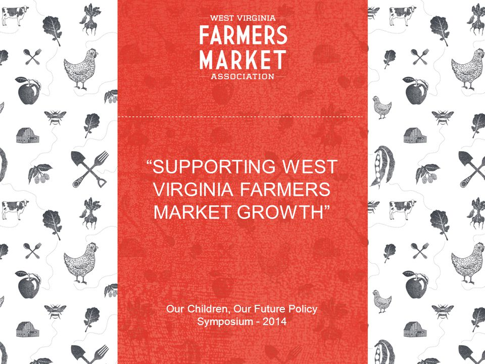 SUPPORTING WEST VIRGINIA FARMERS MARKET GROWTH Our Children, Our Future Policy Symposium - 2014