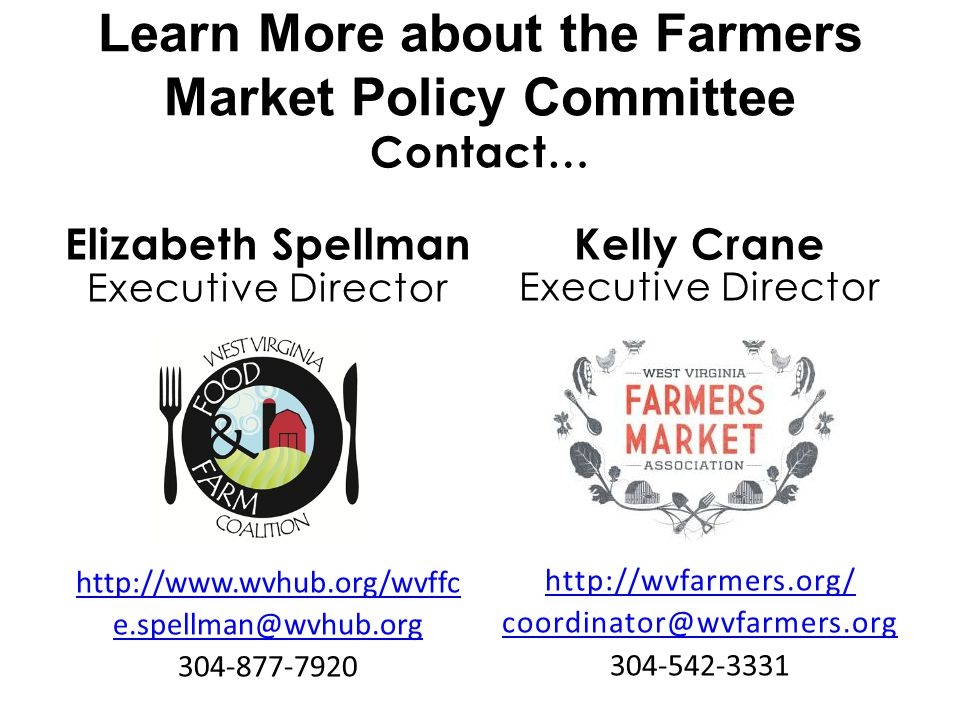 Learn More about the Farmers Market Policy Committee Contact… Elizabeth Spellman Executive Director http://www.wvhub.org/wvffc e.spellman@wvhub.org 304-877-7920 Kelly Crane Executive Director http://wvfarmers.org/ coordinator@wvfarmers.org 304-542-3331