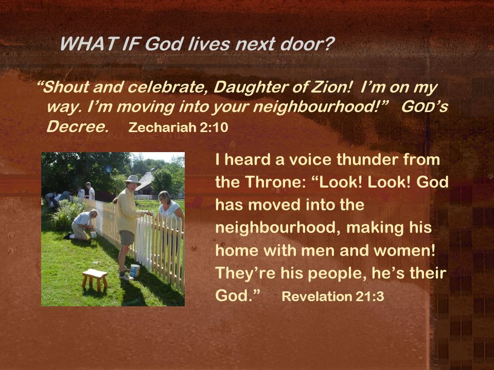 WHAT IF God lives next door. Shout and celebrate, Daughter of Zion.