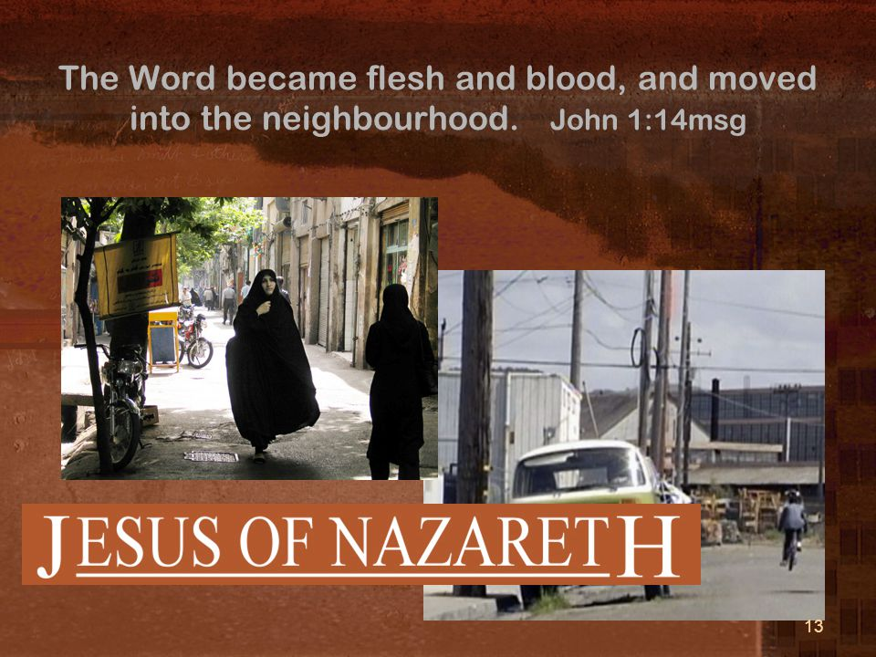 The Word became flesh and blood, and moved into the neighbourhood. John 1:14msg 13