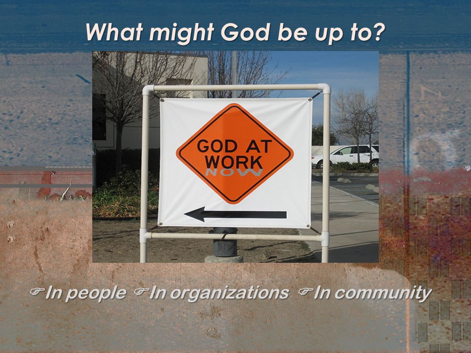 What might God be up to?  In people  In organizations  In community