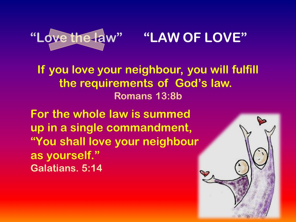 Love the law If you love your neighbour, you will fulfill the requirements of God's law.