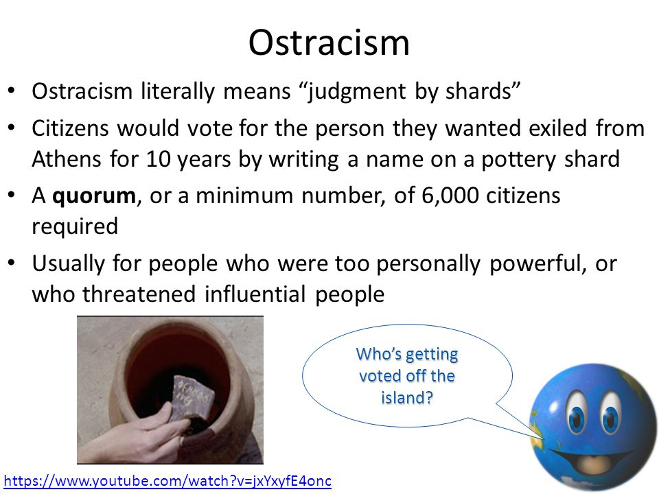 "Ostracism Ostracism literally means ""judgment by shards"" Citizens would vote for the person they wanted exiled from Athens for 10 years by writing a n"