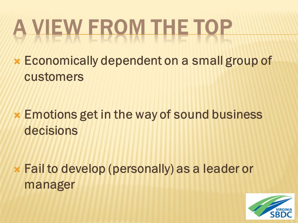  Economically dependent on a small group of customers  Emotions get in the way of sound business decisions  Fail to develop (personally) as a leader or manager