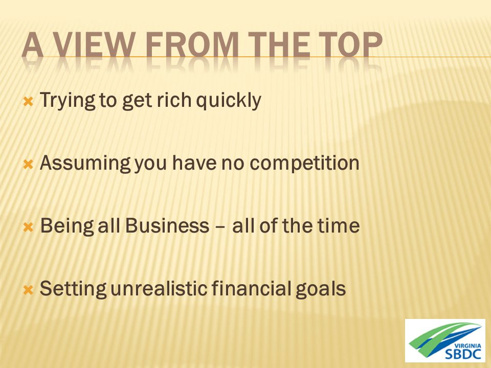  Trying to get rich quickly  Assuming you have no competition  Being all Business – all of the time  Setting unrealistic financial goals