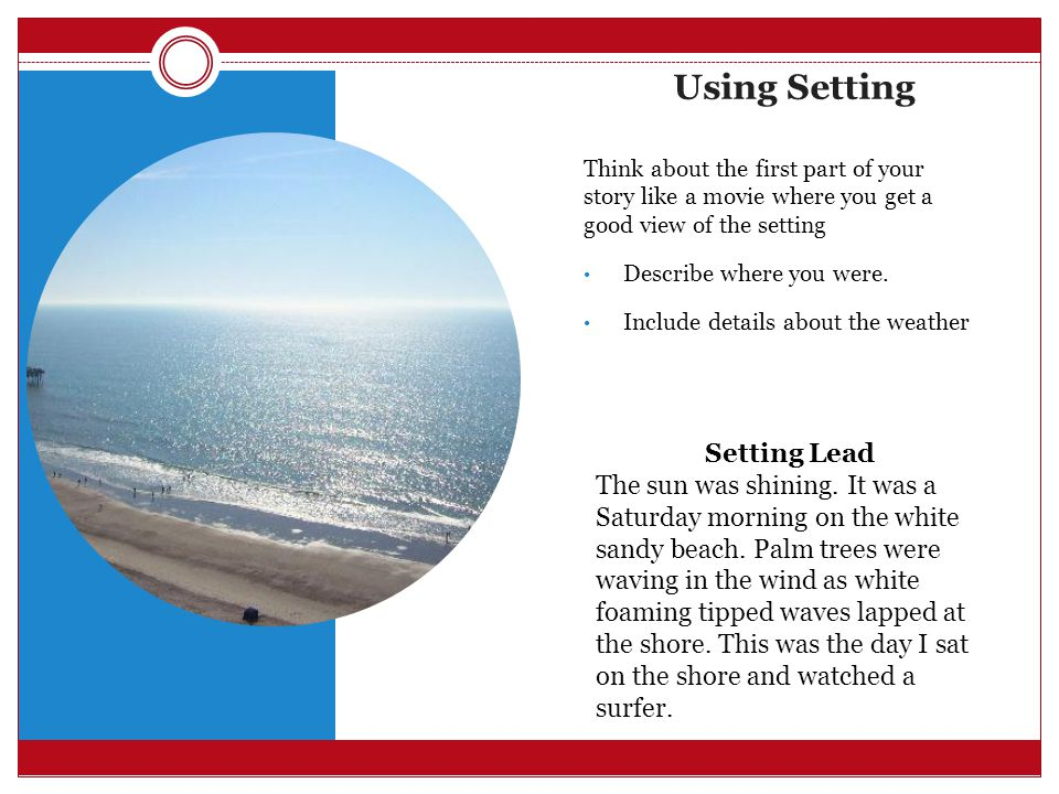 Using Setting Think about the first part of your story like a movie where you get a good view of the setting Describe where you were.