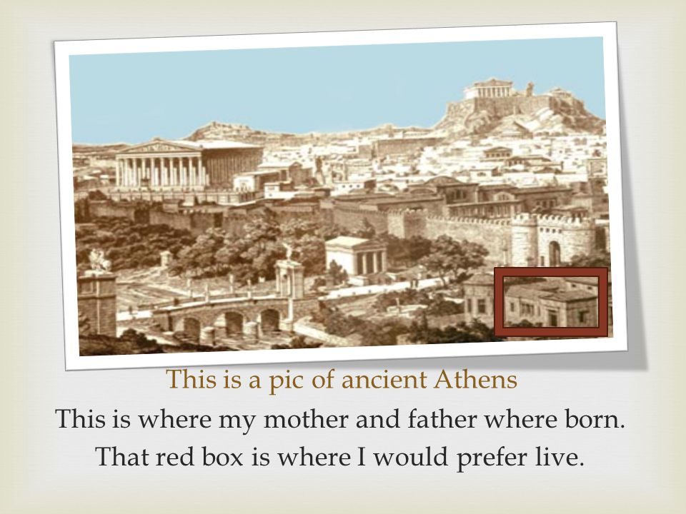 This is a pic of ancient Athens This is where my mother and father where born. That red box is where I would prefer live.
