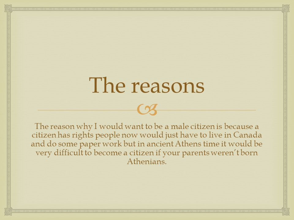  The reasons The reason why I would want to be a male citizen is because a citizen has rights people now would just have to live in Canada and do som