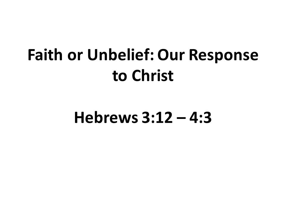 Faith or Unbelief: Our Response to Christ Hebrews 3:12 – 4:3