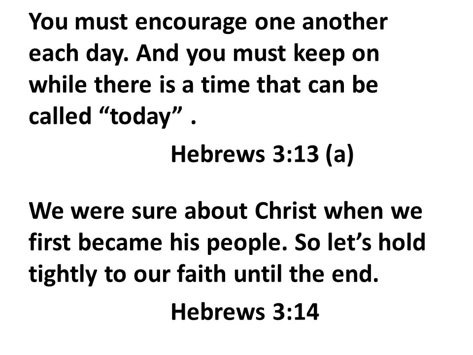 You must encourage one another each day.