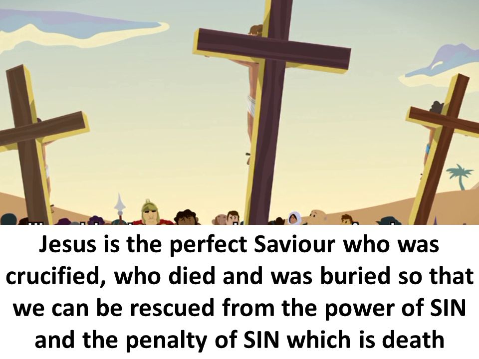 Jesus is the perfect Saviour who was crucified, who died and was buried so that we can be rescued from the power of SIN and the penalty of SIN which is death