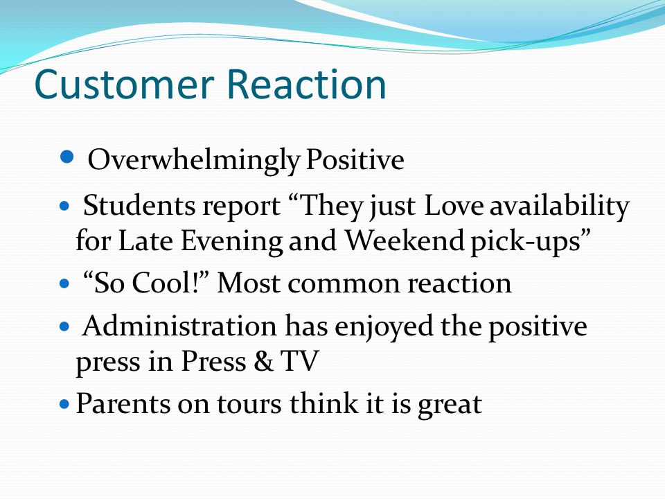 Customer Reaction Overwhelmingly Positive Students report They just Love availability for Late Evening and Weekend pick-ups So Cool! Most common reaction Administration has enjoyed the positive press in Press & TV Parents on tours think it is great
