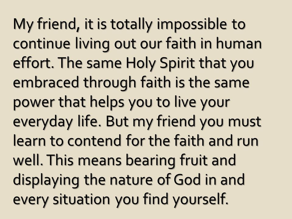 My friend, it is totally impossible to continue living out our faith in human effort. The same Holy Spirit that you embraced through faith is the same