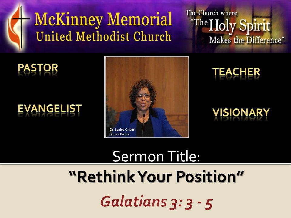 "Sermon Title: ""Rethink Your Position"" Galatians 3: 3 - 5 Dr. Janice Gilbert Senior Pastor"