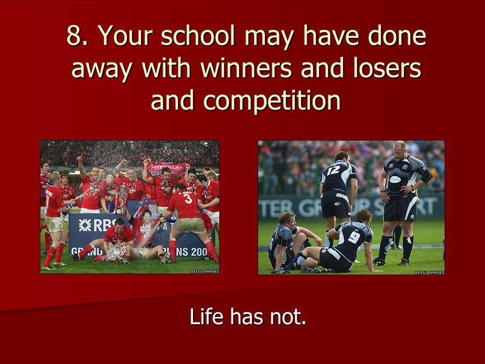 8. Your school may have done away with winners and losers and competition Life has not.