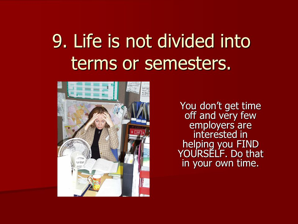 9. Life is not divided into terms or semesters.