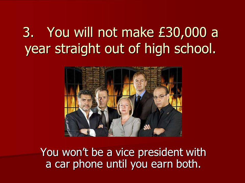 3. You will not make £30,000 a year straight out of high school. You won't be a vice president with a car phone until you earn both.