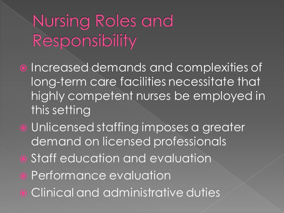  Increased demands and complexities of long-term care facilities necessitate that highly competent nurses be employed in this setting  Unlicensed staffing imposes a greater demand on licensed professionals  Staff education and evaluation  Performance evaluation  Clinical and administrative duties