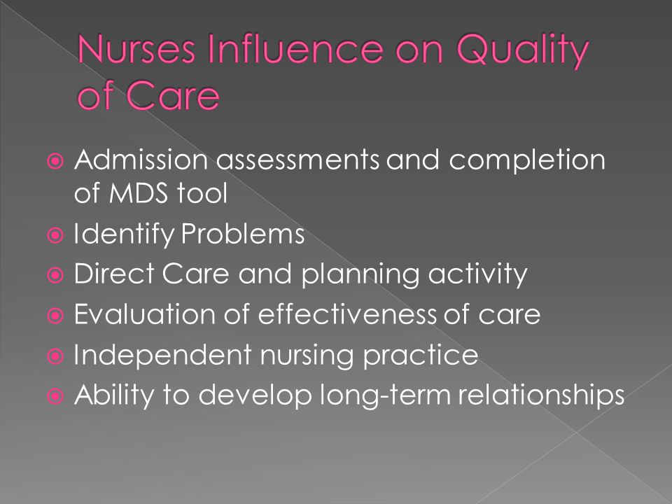  Admission assessments and completion of MDS tool  Identify Problems  Direct Care and planning activity  Evaluation of effectiveness of care  Independent nursing practice  Ability to develop long-term relationships