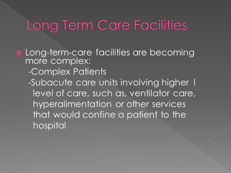  Long-term-care facilities are becoming more complex: -Complex Patients -Subacute care units involving higher l level of care, such as, ventilator ca