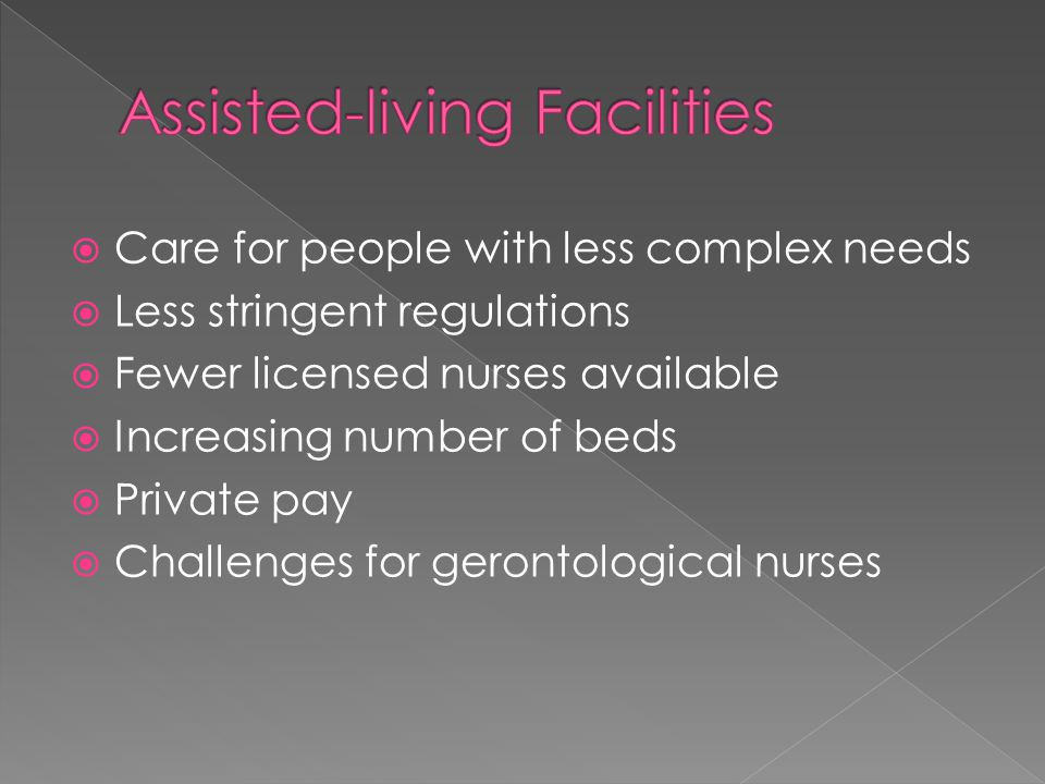  Care for people with less complex needs  Less stringent regulations  Fewer licensed nurses available  Increasing number of beds  Private pay  Challenges for gerontological nurses