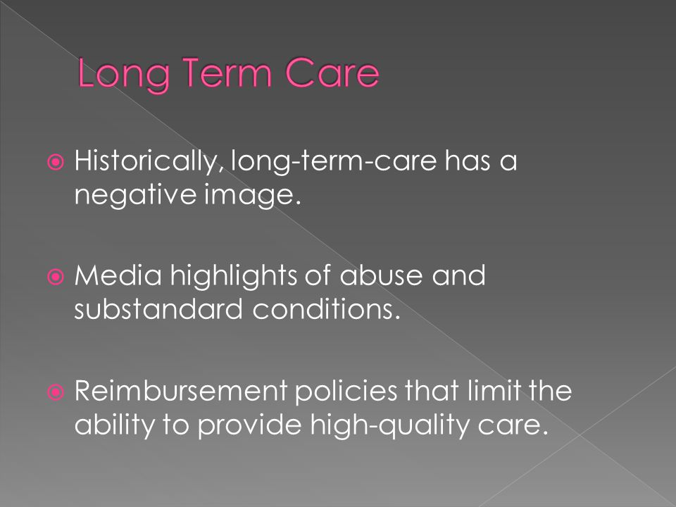  Historically, long-term-care has a negative image.  Media highlights of abuse and substandard conditions.  Reimbursement policies that limit the a