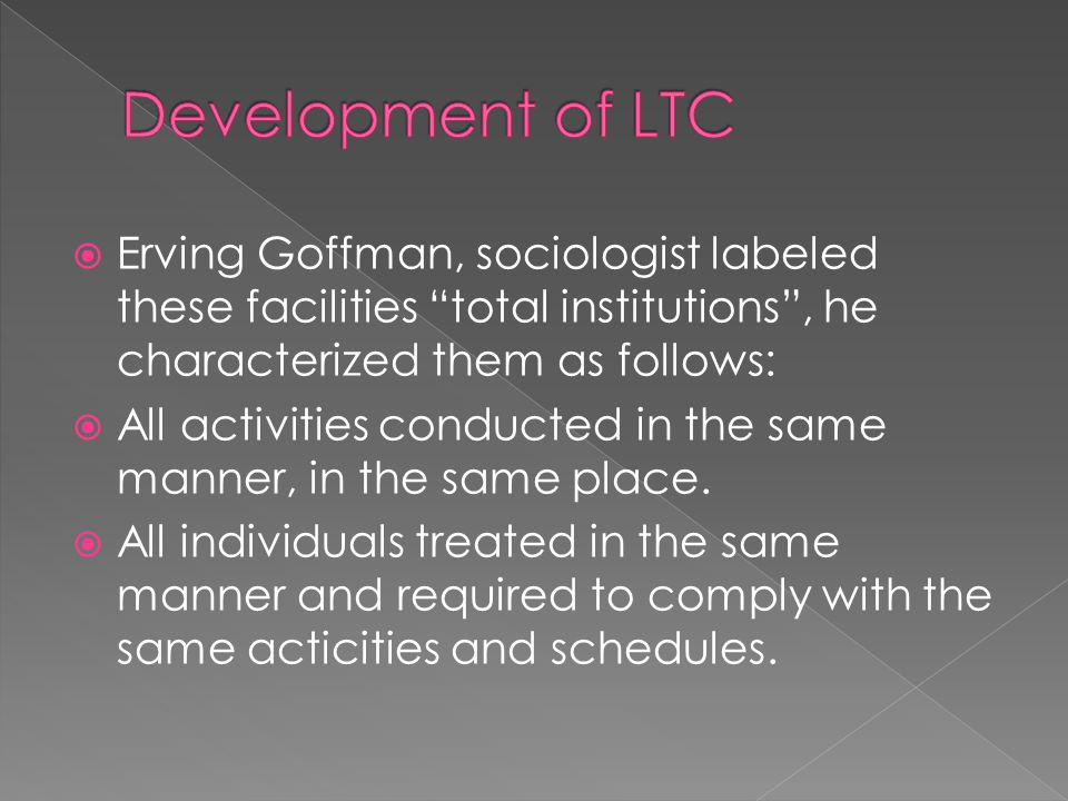  Erving Goffman, sociologist labeled these facilities total institutions , he characterized them as follows:  All activities conducted in the same manner, in the same place.