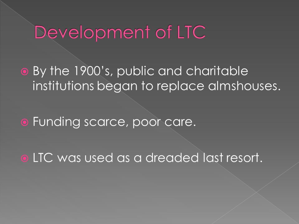  By the 1900's, public and charitable institutions began to replace almshouses.  Funding scarce, poor care.  LTC was used as a dreaded last resort.