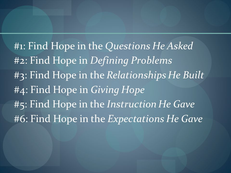 #1: Find Hope in the Questions He Asked #2: Find Hope in Defining Problems #3: Find Hope in the Relationships He Built #4: Find Hope in Giving Hope #5: Find Hope in the Instruction He Gave #6: Find Hope in the Expectations He Gave