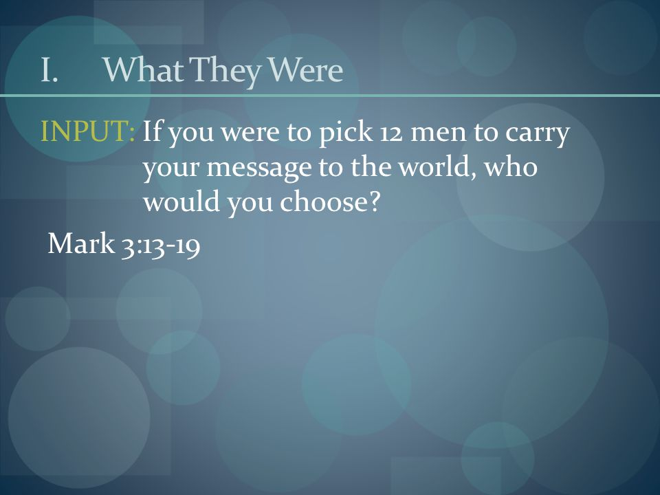 I.What They Were INPUT: If you were to pick 12 men to carry your message to the world, who would you choose.