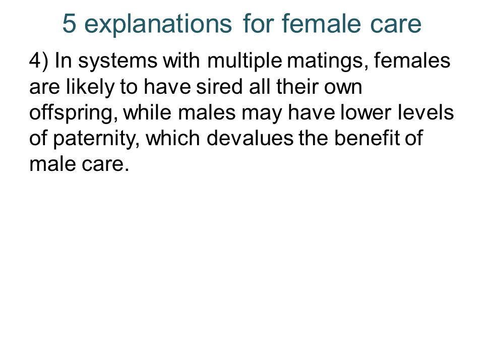 5 explanations for female care 4) In systems with multiple matings, females are likely to have sired all their own offspring, while males may have low